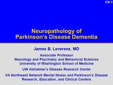 CN-1 Neuropathology of Parkinson's Disease Dementia James B. Leverenz, MD Associate Professor Neurology and Psychiatry and Behavioral Sciences University.