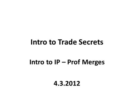 Intro to Trade Secrets Intro to IP – Prof Merges 4.3.2012.