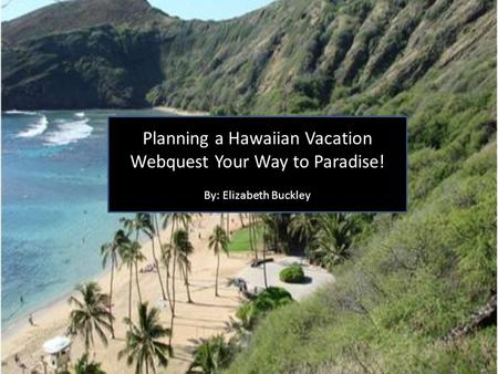 Planning a Hawaiian Vacation Webquest Your Way to Paradise! By: Elizabeth Buckley.