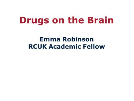 Drugs on the Brain Emma Robinson RCUK Academic Fellow.