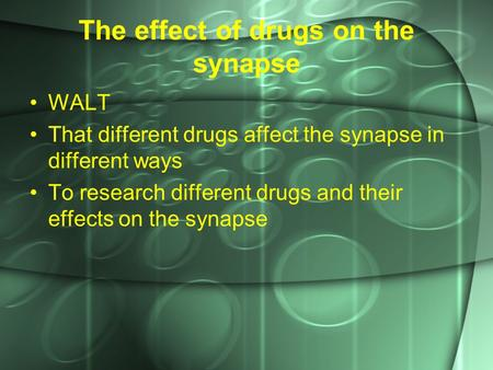 The effect of drugs on the synapse WALT That different drugs affect the synapse in different ways To research different drugs and their effects on the.