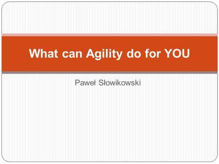Paweł Słowikowski What can Agility do for YOU. Who am I Have been: Software tester Verification Project Manager Scrum Master Agile Coach Currently: Scrum.