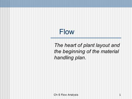 Ch-5 Flow Analysis1 Flow The heart of plant layout and the beginning of the material handling plan.
