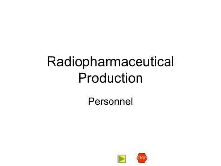 Radiopharmaceutical Production Personnel STOP. Staffing Requirements for an FDG facility Contents Introduction Production Staff Support Staff Conclusions.