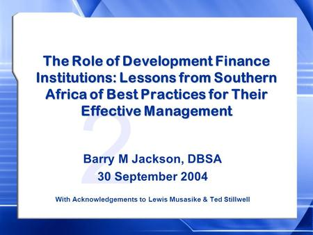 2 The Role of Development Finance Institutions: Lessons from Southern Africa of Best Practices for Their Effective Management Barry M Jackson, DBSA 30.