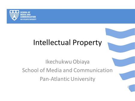 Intellectual Property Ikechukwu Obiaya School of Media and Communication Pan-Atlantic University.