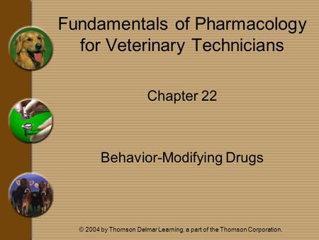 © 2004 by Thomson Delmar Learning, a part of the Thomson Corporation. Fundamentals of Pharmacology for Veterinary Technicians Chapter 22 Behavior-Modifying.