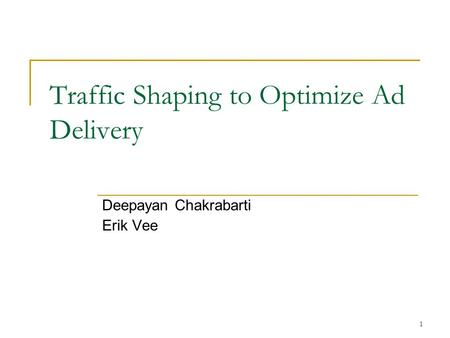 1 Traffic Shaping to Optimize Ad Delivery Deepayan Chakrabarti Erik Vee.