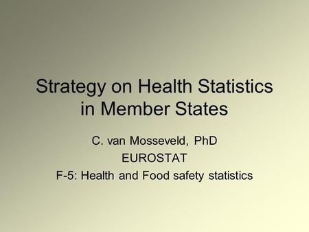 Strategy on Health Statistics in Member States C. van Mosseveld, PhD EUROSTAT F-5: Health and Food safety statistics.