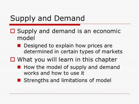 Supply and Demand  Supply and demand is an economic model Designed to explain how prices are determined in certain types of markets  What you will learn.