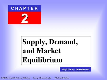 Prepared by: Jamal Husein C H A P T E R 2 © 2005 Prentice Hall Business PublishingSurvey of Economics, 2/eO'Sullivan & Sheffrin Supply, Demand, and Market.