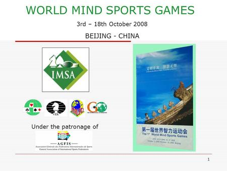 1 WORLD MIND SPORTS GAMES 3rd – 18th October 2008 BEIJING - CHINA Under the patronage of.