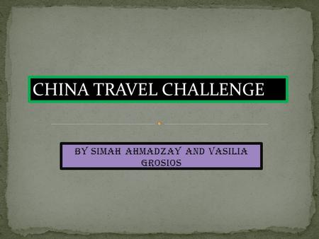 By Simah Ahmadzay and Vasilia Grosios CHINA TRAVEL CHALLENGE.