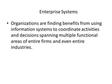 Enterprise Systems Organizations are finding benefits from using information systems to coordinate activities and decisions spanning multiple functional.