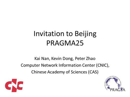 Invitation to Beijing PRAGMA25 Kai Nan, Kevin Dong, Peter Zhao Computer Network Information Center (CNIC), Chinese Academy of Sciences (CAS)