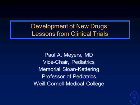 Development of New Drugs: <strong>Lessons</strong> from Clinical Trials Paul A. Meyers, MD Vice-Chair, Pediatrics Memorial Sloan-Kettering Professor of Pediatrics Weill.