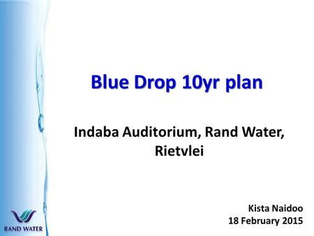 Blue Drop 10yr plan Indaba Auditorium, Rand Water, Rietvlei Kista Naidoo 18 February 2015.