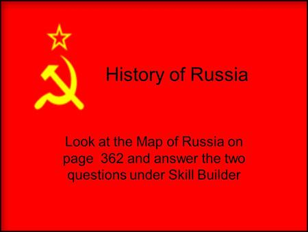 History of Russia Look at the Map of Russia on page 362 and answer the two questions under Skill Builder.
