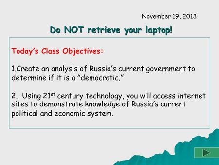 "Today's Class Objectives: 1.Create an analysis of Russia's current government to determine if it is a ""democratic."" 2. Using 21 st century technology,"