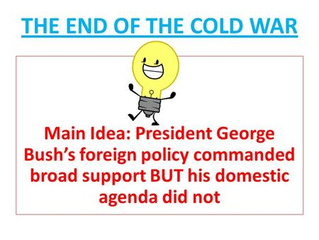 THE END OF THE COLD WAR Main Idea: President George Bush's foreign policy commanded broad support BUT his domestic agenda did not.