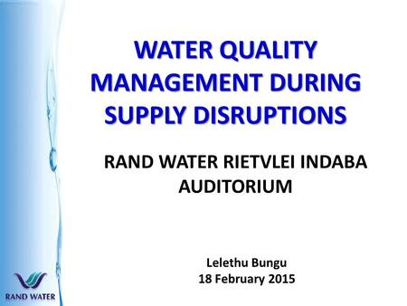 WATER QUALITY MANAGEMENT DURING SUPPLY DISRUPTIONS RAND WATER RIETVLEI INDABA AUDITORIUM Lelethu Bungu 18 February 2015.