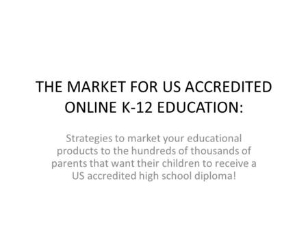 THE MARKET FOR US ACCREDITED ONLINE K-12 EDUCATION: Strategies to market your educational products to the hundreds of thousands of parents that want their.