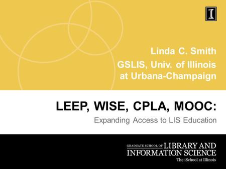 Linda C. Smith GSLIS, Univ. of Illinois at Urbana-Champaign LEEP, WISE, CPLA, MOOC: Expanding Access to LIS Education.