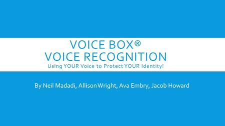 VOICE BOX® VOICE RECOGNITION Using YOUR Voice to Protect YOUR Identity! By Neil Madadi, Allison Wright, Ava Embry, Jacob Howard.