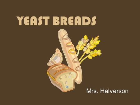 YEAST BREADS Mrs. Halverson. Things to Know about Leavening- Yeast breads use YEAST as a leavening agent. Yeast needs warmth, food and moisture to grow.
