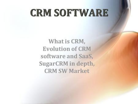 CRM SOFTWARE What is CRM, Evolution of CRM software and SaaS, SugarCRM in depth, CRM SW Market.