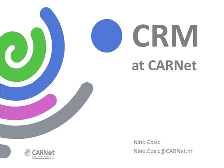 CRM at CARNet Nino Cosic CARNet - Croatian Academic and Research Network Started as a project in 1991 Founded by the Croatian Government.