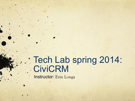 Tech Lab spring 2014: CiviCRM Instructor: Erin Longa.