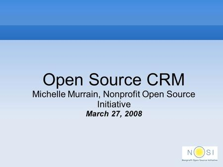 Open Source CRM Michelle Murrain, Nonprofit Open Source Initiative March 27, 2008.