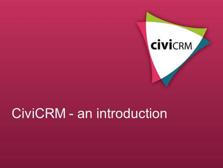 CiviCRM - an introduction. What is CiviCRM? Constituent Relationship Management Designed for non-profits and third sector orgs Easy to use web-based software.