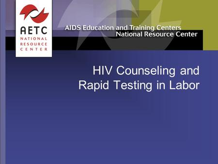 HIV Counseling and Rapid Testing in Labor. 11/03 2 Acknowledgements  Original slide set developed by Elaine Gross and Carolyn Burr, François-Xavier Bagnoud.