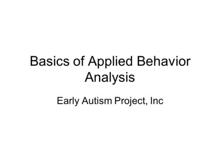 Basics of Applied Behavior Analysis Early Autism Project, Inc.