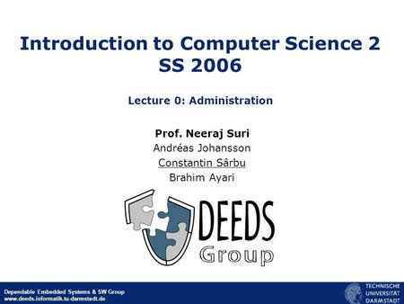 © Neeraj Suri EU-NSF ICT March 2006 Dependable Embedded Systems & SW Group www.deeds.informatik.tu-darmstadt.de Introduction to Computer Science 2 SS 2006.