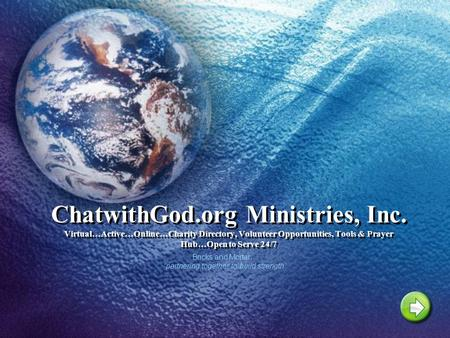 ChatwithGod.org Ministries, Inc. Virtual…Active…Online…Charity Directory, Volunteer Opportunities, Tools & Prayer Hub…Open to Serve 24/7 Bricks and Mortar…