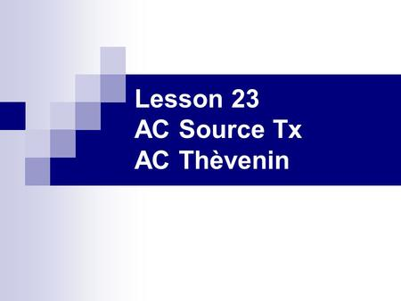 Lesson 23 AC Source Tx AC Thèvenin. Learning Objectives Construct equivalent circuits by converting an AC voltage source and a resistor to an AC current.
