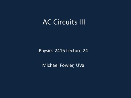 AC Circuits III Physics 2415 Lecture 24 Michael Fowler, UVa.
