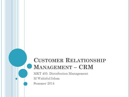 C USTOMER R ELATIONSHIP M ANAGEMENT – CRM MKT 405: Distribution Management M Wahidul Islam Summer 2014.