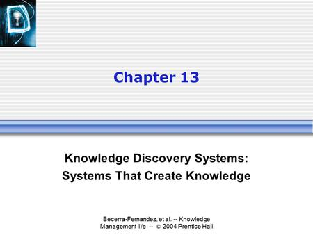 Becerra-Fernandez, et al. -- Knowledge Management 1/e -- © 2004 Prentice Hall Chapter 13 Knowledge Discovery Systems: Systems That Create Knowledge.