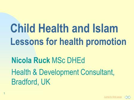 Jump to first page 1 Child Health and Islam Lessons for health promotion Nicola Ruck MSc DHEd Health & Development Consultant, Bradford, UK.