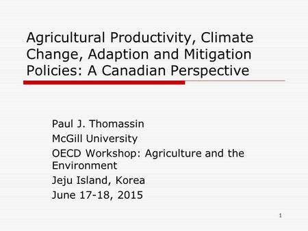 Agricultural Productivity, Climate Change, Adaption and Mitigation Policies: A Canadian Perspective Paul J. Thomassin McGill University OECD Workshop: