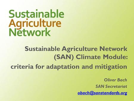 Sustainable Agriculture Network (SAN) Climate Module: criteria for adaptation and mitigation Oliver Bach SAN Secretariat