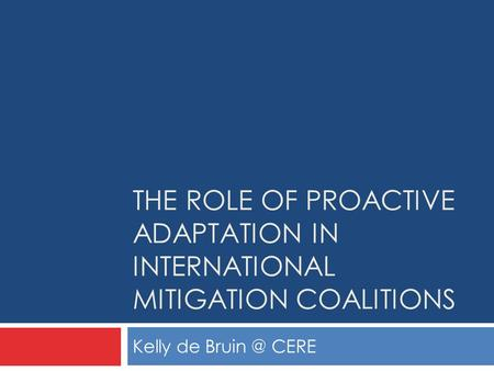 THE ROLE OF PROACTIVE ADAPTATION IN INTERNATIONAL MITIGATION COALITIONS Kelly de CERE.