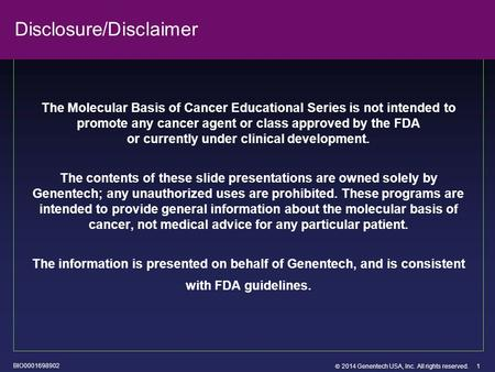  2014 Genentech USA, Inc. All rights reserved. 1 Disclosure/Disclaimer The Molecular Basis of Cancer Educational Series is not intended to promote any.