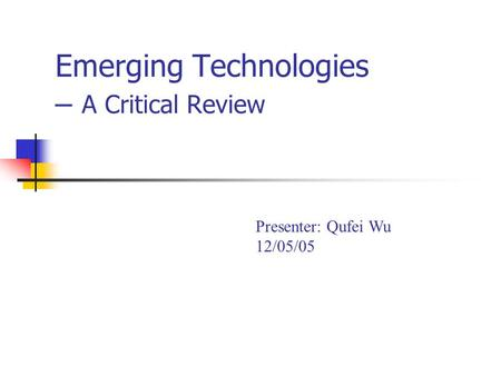 Emerging Technologies – A Critical Review Presenter: Qufei Wu 12/05/05.