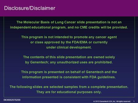  2013 Genentech USA, Inc. All rights reserved. Disclosure/Disclaimer The Molecular Basis of Lung Cancer slide presentation is not an independent educational.
