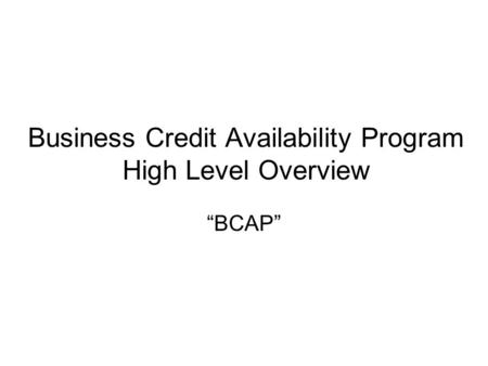 "Business Credit Availability Program High Level Overview ""BCAP"""